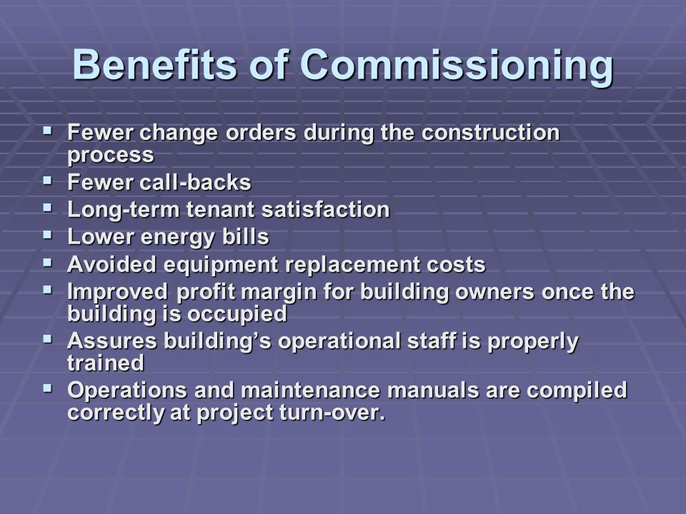 Benefits of Commissioning  Fewer change orders during the construction process  Fewer call-backs  Long-term tenant satisfaction  Lower energy bills  Avoided equipment replacement costs  Improved profit margin for building owners once the building is occupied  Assures building's operational staff is properly trained  Operations and maintenance manuals are compiled correctly at project turn-over.