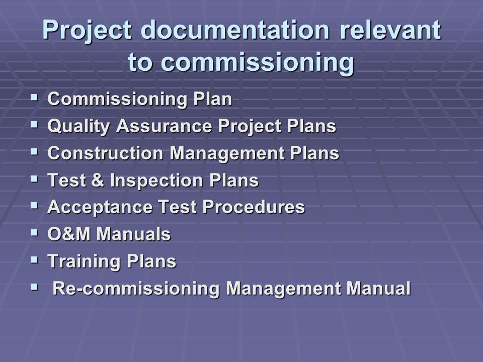 Project documentation relevant to commissioning  Commissioning Plan  Quality Assurance Project Plans  Construction Management Plans  Test & Inspection Plans  Acceptance Test Procedures  O&M Manuals  Training Plans  Re-commissioning Management Manual