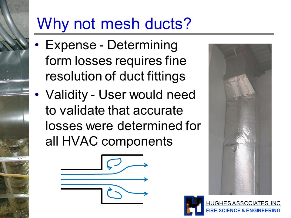 HUGHES ASSOCIATES, INC FIRE SCIENCE & ENGINEERING Solution approach Network HVAC solver based on MELCOR algorithm (US NRC containment safety code) Indirect coupling to FDS