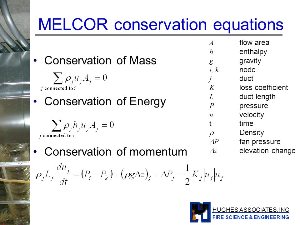HUGHES ASSOCIATES, INC FIRE SCIENCE & ENGINEERING MELCOR momentum equation ~indicates extrapolated of end of time step pressure n is the time step n- is the previous iteration value n+ is the previous iteration if flow direction the same or 0 if flow direction changes Since K is a function of flow direction, the linearization aids in stability when pressure forces are low