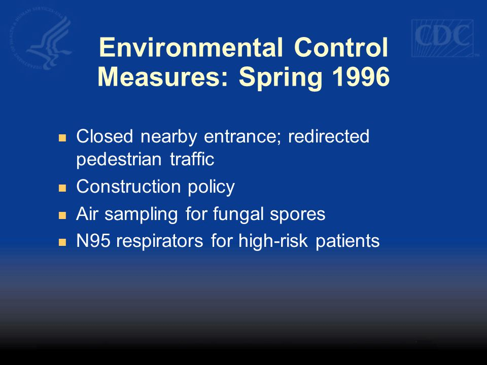 Environmental Control Measures: Spring 1996 Closed nearby entrance; redirected pedestrian traffic Construction policy Air sampling for fungal spores N