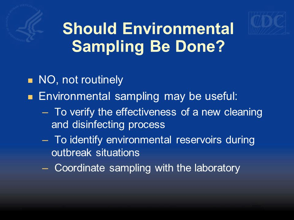 Should Environmental Sampling Be Done? NO, not routinely Environmental sampling may be useful: – To verify the effectiveness of a new cleaning and dis