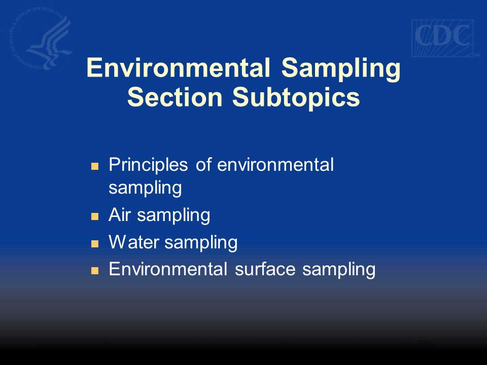 Environmental Sampling Section Subtopics Principles of environmental sampling Air sampling Water sampling Environmental surface sampling