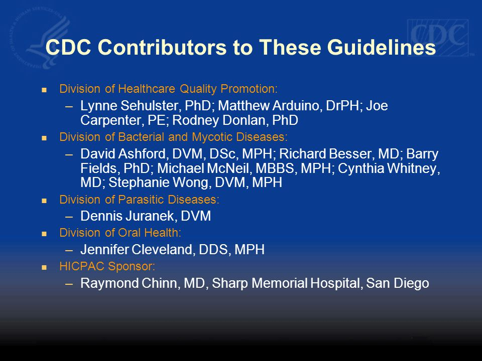 CDC Contributors to These Guidelines Division of Healthcare Quality Promotion: –Lynne Sehulster, PhD; Matthew Arduino, DrPH; Joe Carpenter, PE; Rodney