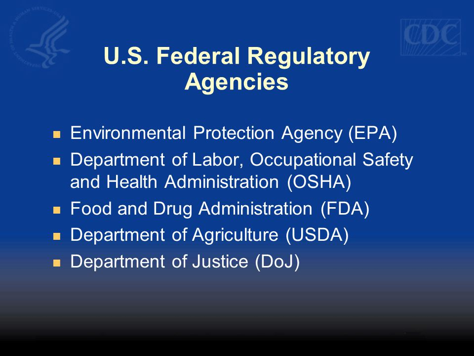 U.S. Federal Regulatory Agencies Environmental Protection Agency (EPA) Department of Labor, Occupational Safety and Health Administration (OSHA) Food