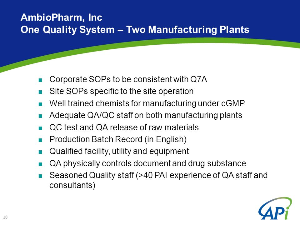 18 AmbioPharm, Inc One Quality System – Two Manufacturing Plants Corporate SOPs to be consistent with Q7A Site SOPs specific to the site operation Well trained chemists for manufacturing under cGMP Adequate QA/QC staff on both manufacturing plants QC test and QA release of raw materials Production Batch Record (in English) Qualified facility, utility and equipment QA physically controls document and drug substance Seasoned Quality staff (>40 PAI experience of QA staff and consultants)