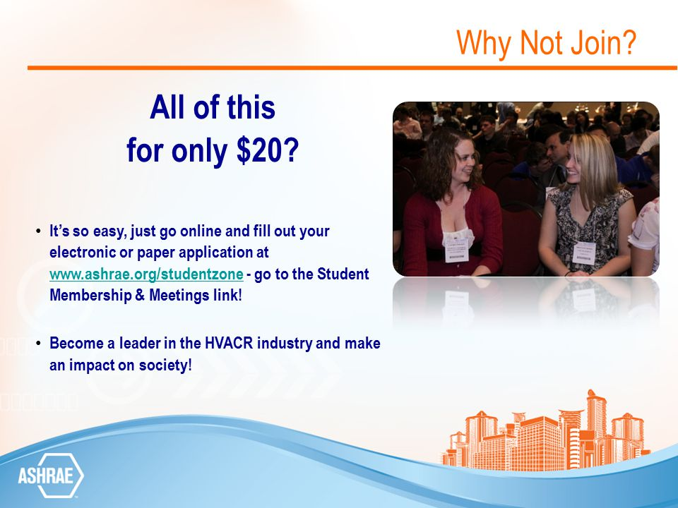 Why Not Join? All of this for only $20? It's so easy, just go online and fill out your electronic or paper application at www.ashrae.org/studentzone -