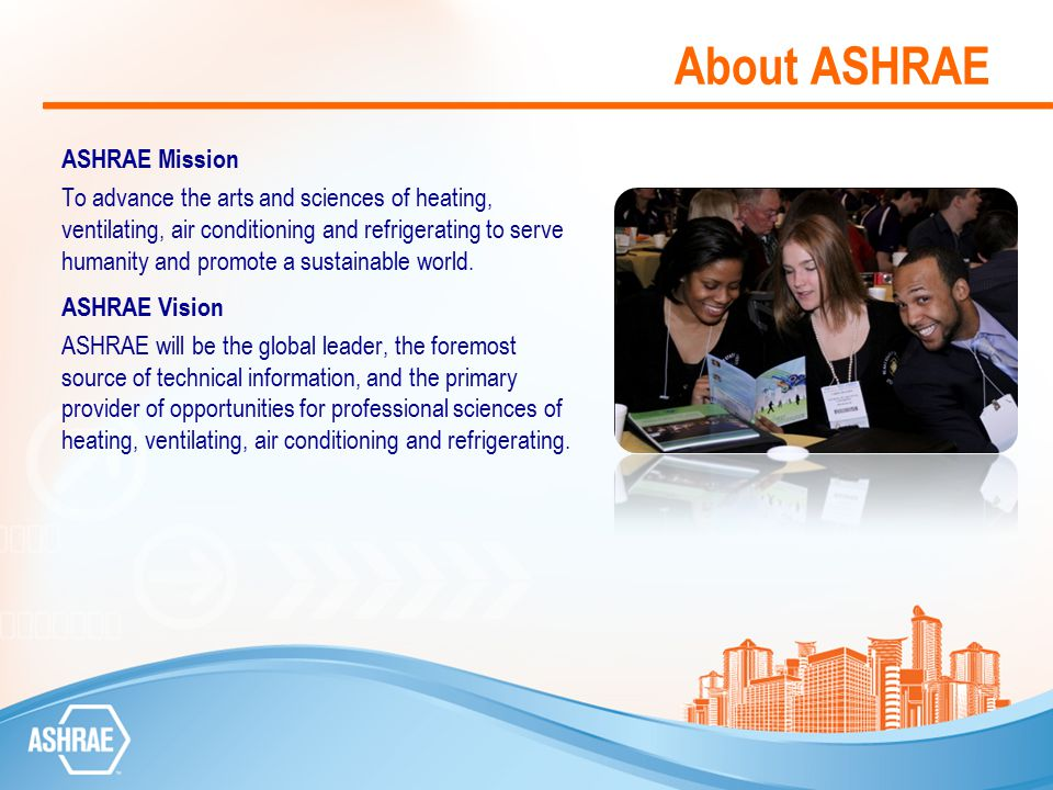 Join ASHRAE if You are Interested in… Comfort Environment Energy conservation Heating/cooling/refrigeration Standards Projects having a direct impact on society Design of green/innovative thermal systems Building systems