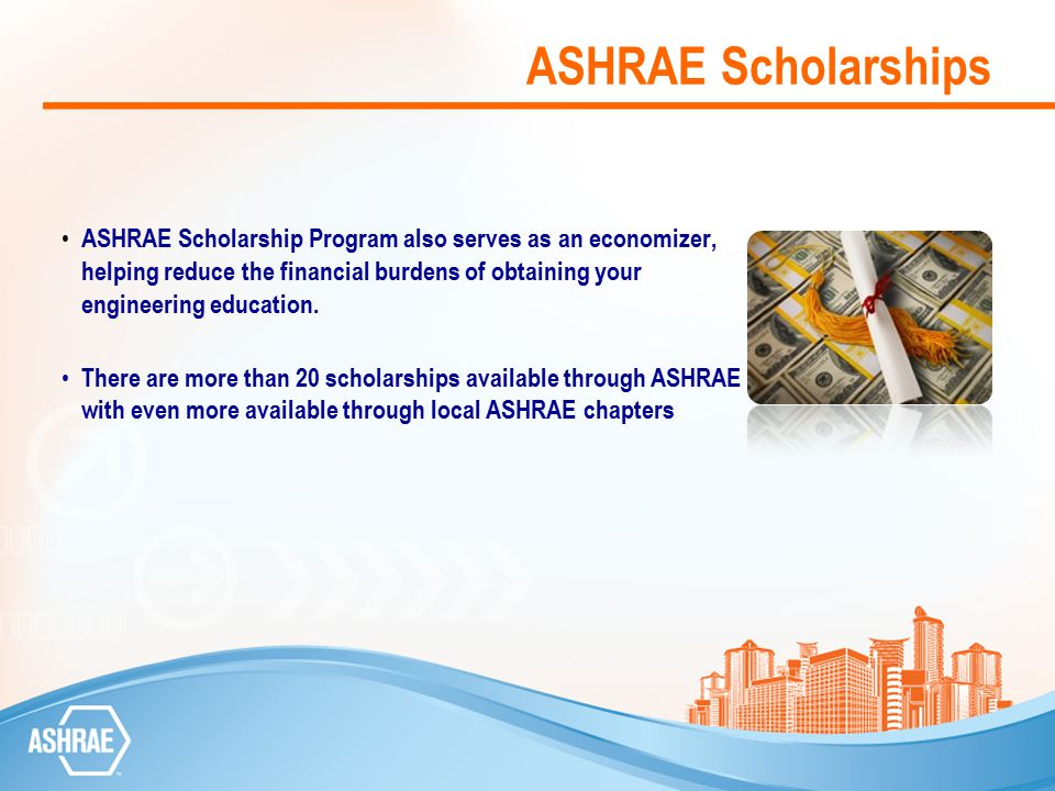 ASHRAE Scholarships Scholarships are awarded based on the following and for the academic year following the application deadline beginning with the fall semester: Full-time enrollment in an accredited undergraduate engineering or engineering technology program A cumulative grade point average (GPA) of at least 3.0 on a scale where 4.0 is the highest Three letters of recommendation Evaluation form Potential service to the HVAC and/or refrigeration profession Financial need Leadership Work ethic For more information and to apply…more information
