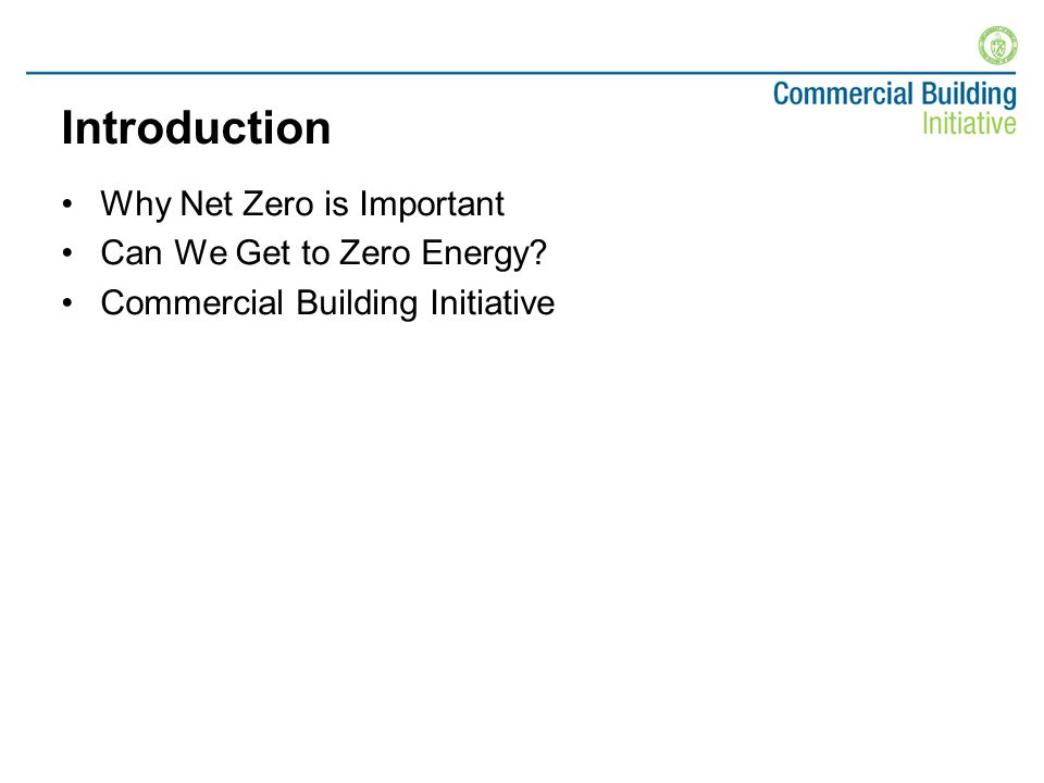 Introduction Why Net Zero is Important Can We Get to Zero Energy Commercial Building Initiative