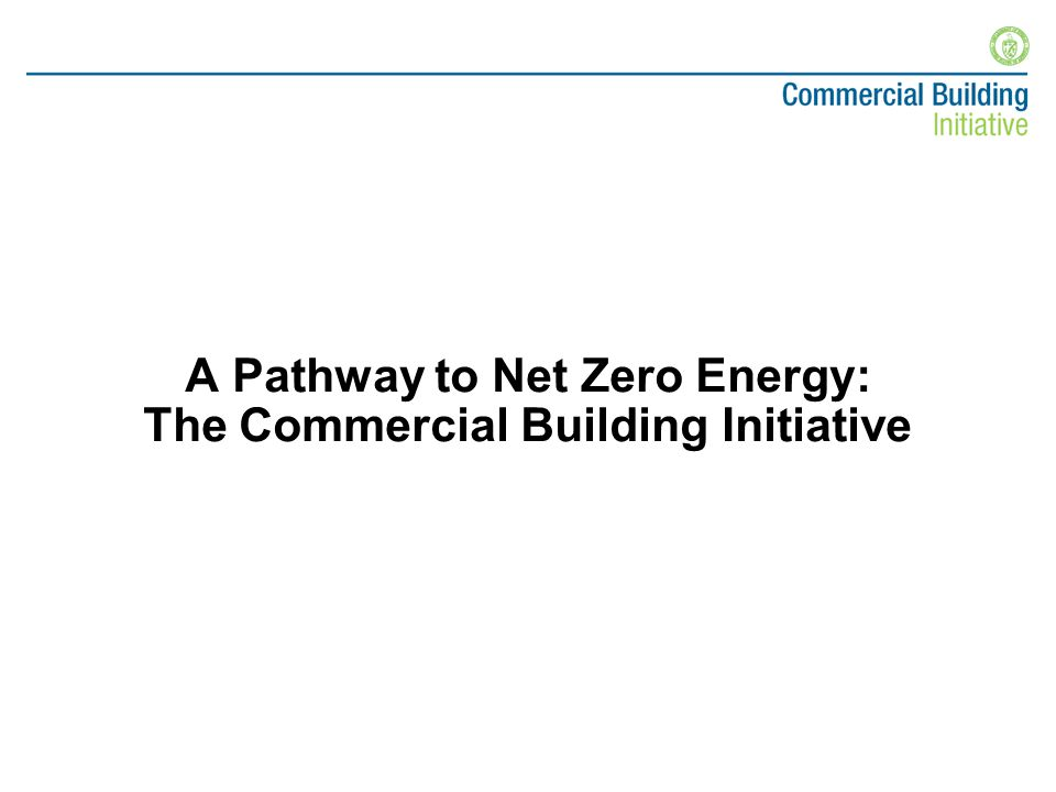 Goal –Market-ready, net-zero energy commercial buildings no later than 2025 Public-Private Partnerships –Drive efficiency gains –Promote improved technology –Accelerate commercialization of advanced building technologies Commercial Building Initiative