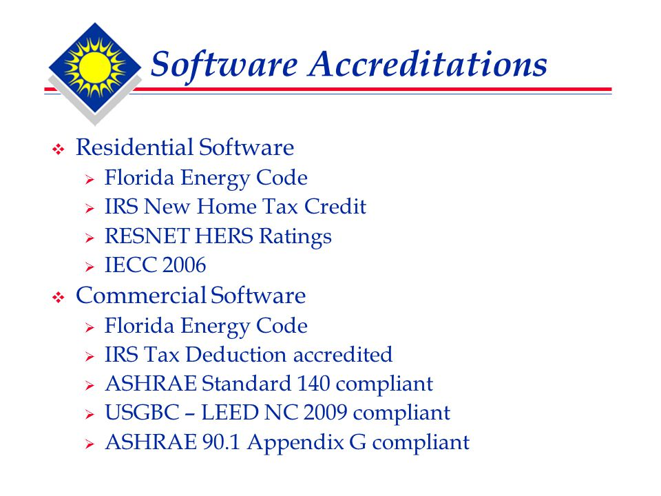Software Accreditations  Residential Software  Florida Energy Code  IRS New Home Tax Credit  RESNET HERS Ratings  IECC 2006  Commercial Software  Florida Energy Code  IRS Tax Deduction accredited  ASHRAE Standard 140 compliant  USGBC – LEED NC 2009 compliant  ASHRAE 90.1 Appendix G compliant
