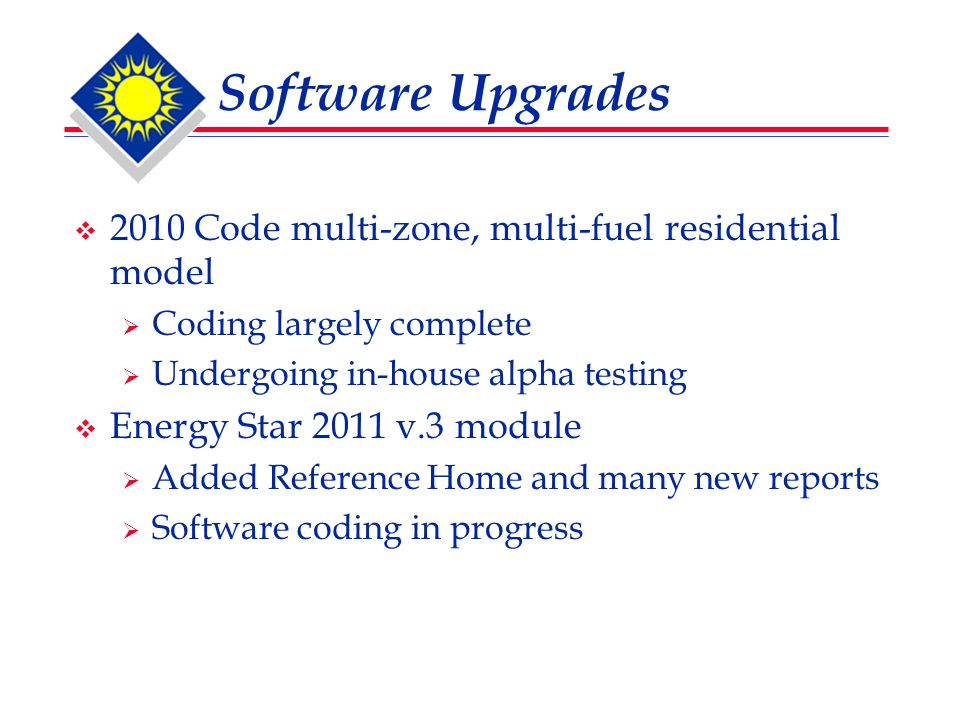 Software Upgrades  2010 Code multi-zone, multi-fuel residential model  Coding largely complete  Undergoing in-house alpha testing  Energy Star 2011 v.3 module  Added Reference Home and many new reports  Software coding in progress