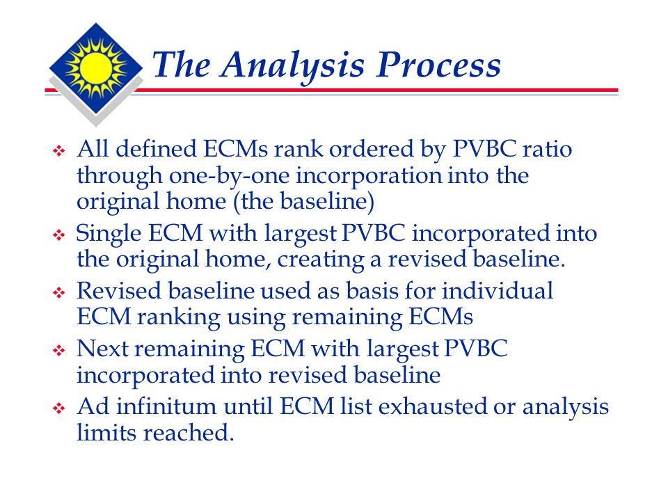 The Analysis Process  All defined ECMs rank ordered by PVBC ratio through one-by-one incorporation into the original home (the baseline)  Single ECM with largest PVBC incorporated into the original home, creating a revised baseline.