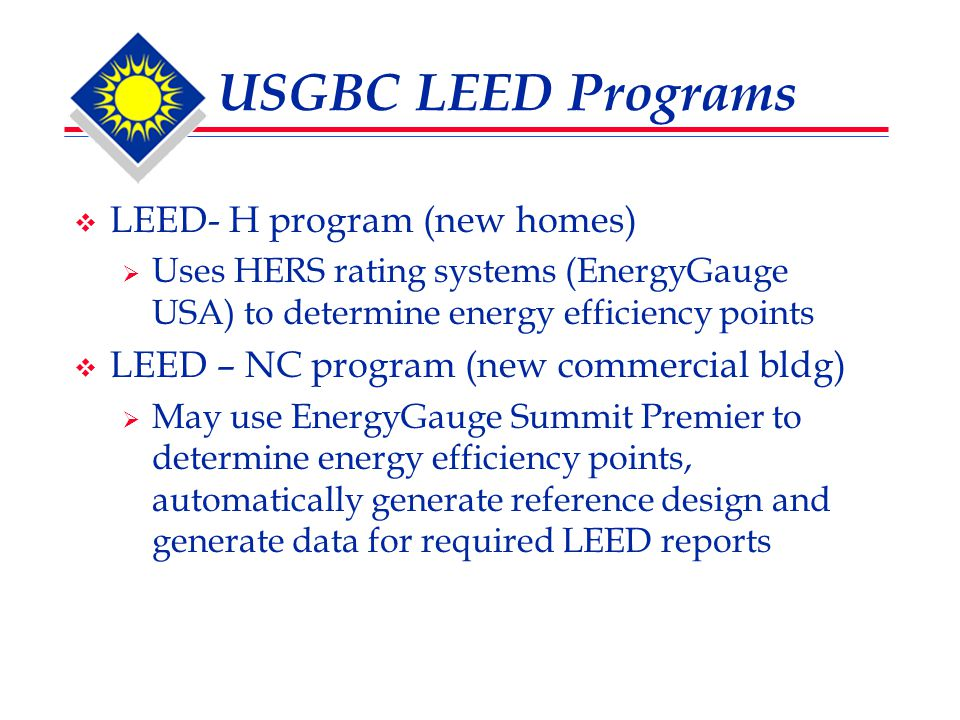 USGBC LEED Programs  LEED- H program (new homes)  Uses HERS rating systems (EnergyGauge USA) to determine energy efficiency points  LEED – NC program (new commercial bldg)  May use EnergyGauge Summit Premier to determine energy efficiency points, automatically generate reference design and generate data for required LEED reports
