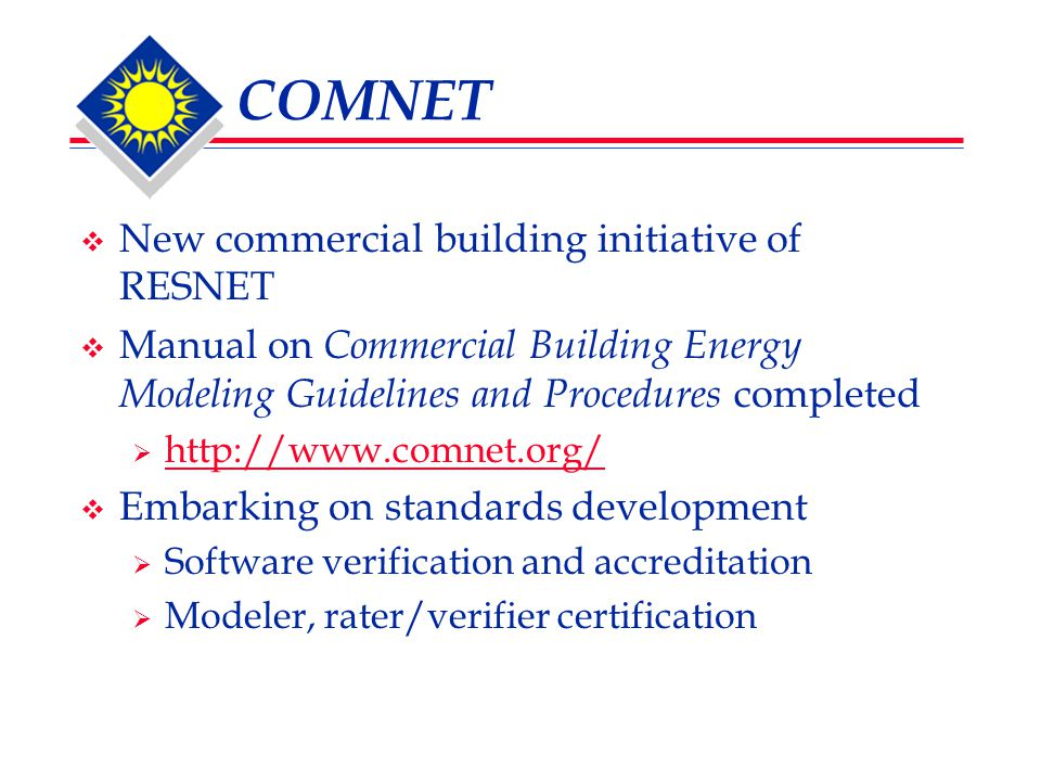 COMNET  New commercial building initiative of RESNET  Manual on Commercial Building Energy Modeling Guidelines and Procedures completed  http://www.comnet.org/ http://www.comnet.org/  Embarking on standards development  Software verification and accreditation  Modeler, rater/verifier certification