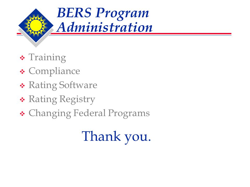 BERS Program Administration  Training  Compliance  Rating Software  Rating Registry  Changing Federal Programs Thank you.