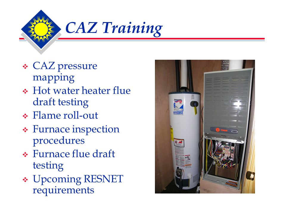 CAZ Training  CAZ pressure mapping  Hot water heater flue draft testing  Flame roll-out  Furnace inspection procedures  Furnace flue draft testing  Upcoming RESNET requirements