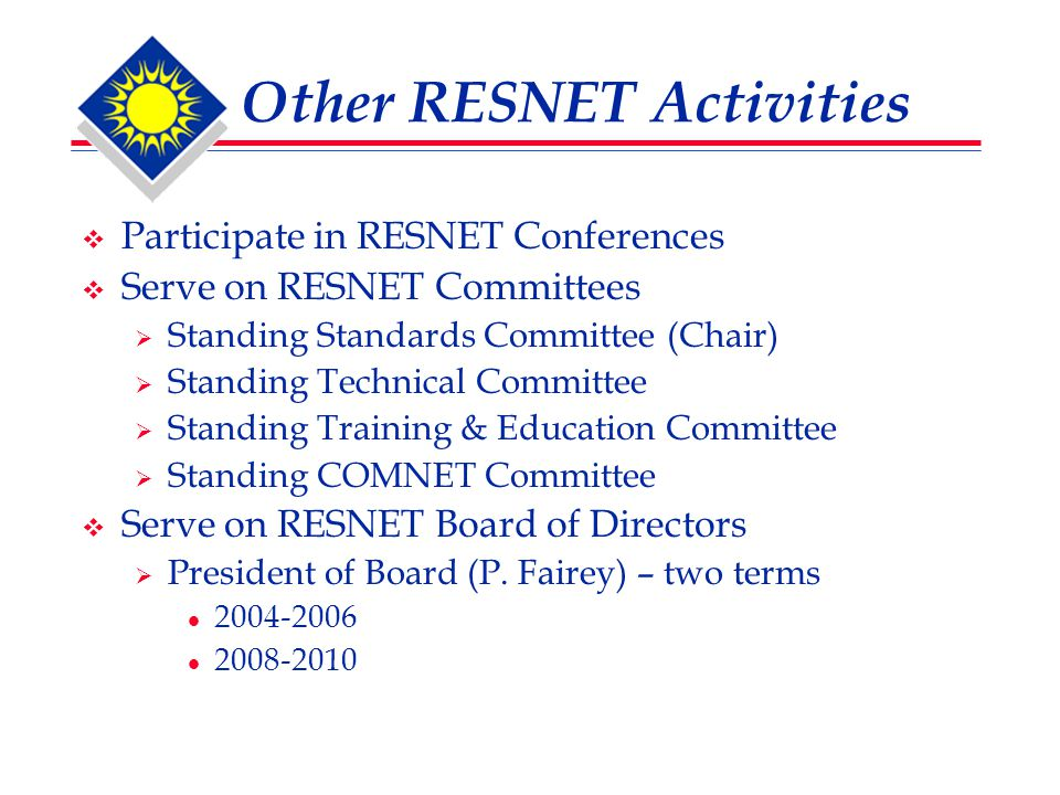 Other RESNET Activities  Participate in RESNET Conferences  Serve on RESNET Committees  Standing Standards Committee (Chair)  Standing Technical Committee  Standing Training & Education Committee  Standing COMNET Committee  Serve on RESNET Board of Directors  President of Board (P.