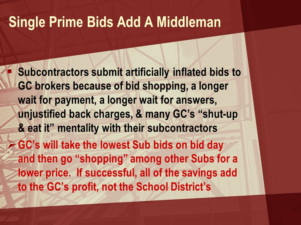 Single Prime Bids Add A Middleman  Subcontractors submit artificially inflated bids to GC brokers because of bid shopping, a longer wait for payment, a longer wait for answers, unjustified back charges, & many GC's shut-up & eat it mentality with their subcontractors  GC's will take the lowest Sub bids on bid day and then go shopping among other Subs for a lower price.