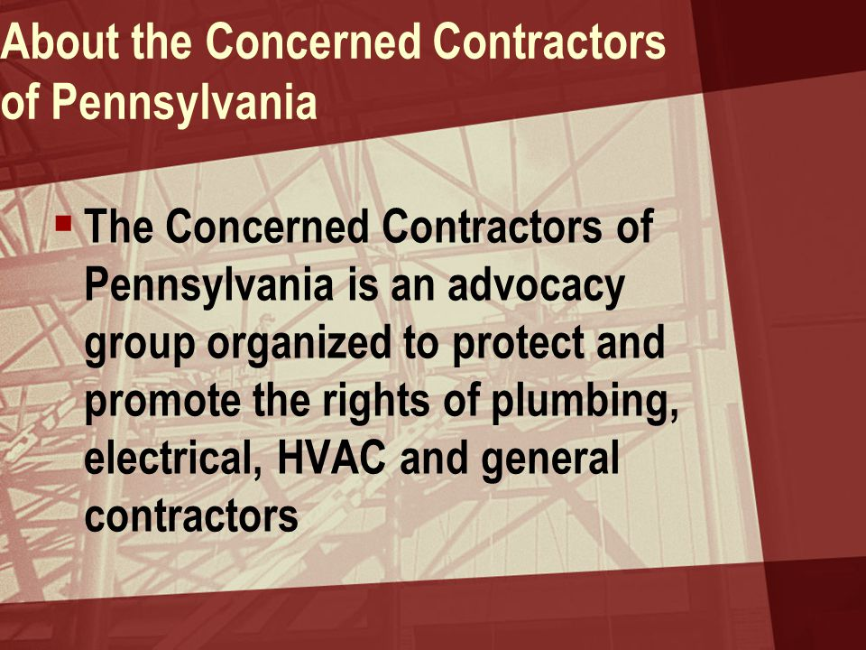 About the Concerned Contractors of Pennsylvania  The Concerned Contractors of Pennsylvania is an advocacy group organized to protect and promote the rights of plumbing, electrical, HVAC and general contractors