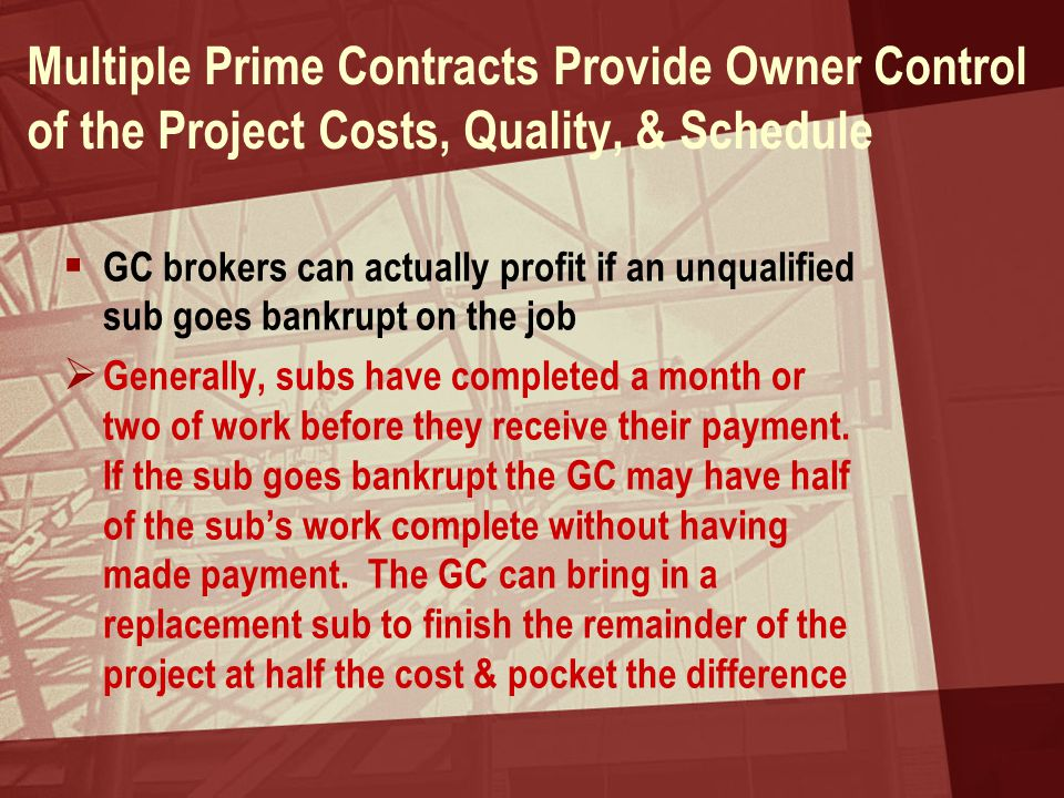 Multiple Prime Contracts Provide Owner Control of the Project Costs, Quality, & Schedule  GC brokers can actually profit if an unqualified sub goes b