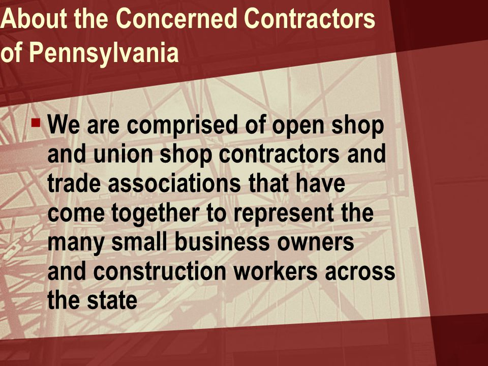 About the Concerned Contractors of Pennsylvania  We are comprised of open shop and union shop contractors and trade associations that have come together to represent the many small business owners and construction workers across the state