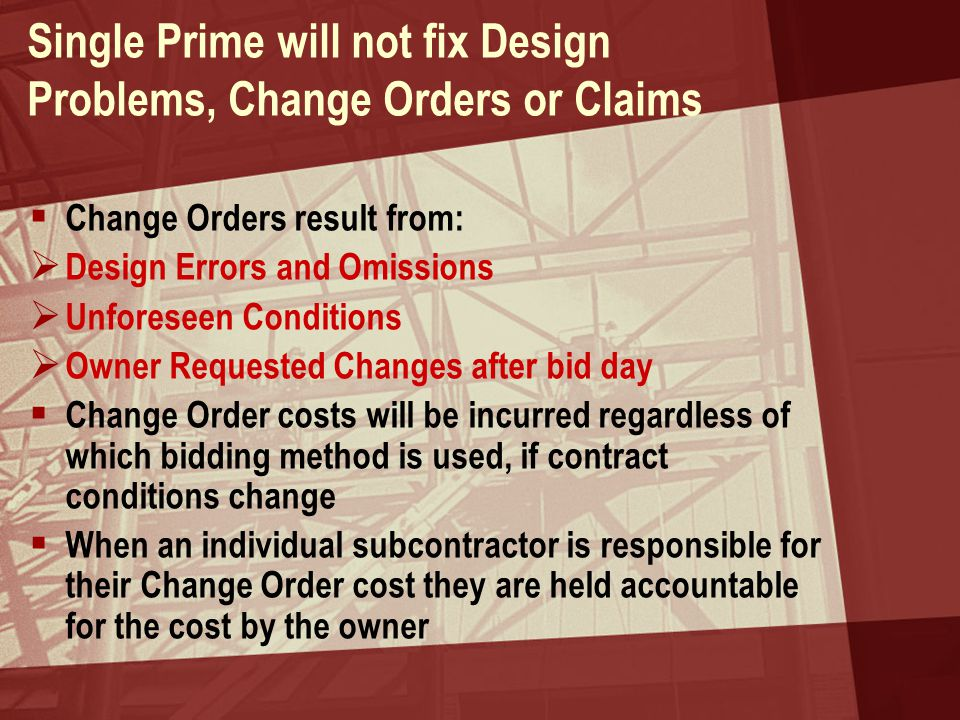 Single Prime will not fix Design Problems, Change Orders or Claims  Change Orders result from:  Design Errors and Omissions  Unforeseen Conditions