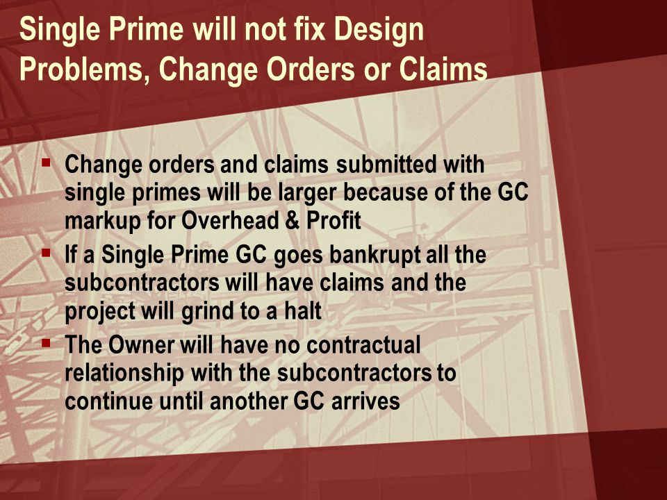 Single Prime will not fix Design Problems, Change Orders or Claims  Change orders and claims submitted with single primes will be larger because of the GC markup for Overhead & Profit  If a Single Prime GC goes bankrupt all the subcontractors will have claims and the project will grind to a halt  The Owner will have no contractual relationship with the subcontractors to continue until another GC arrives