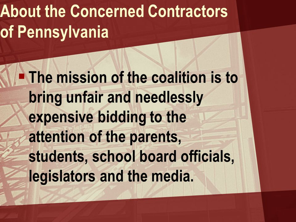 About the Concerned Contractors of Pennsylvania  The mission of the coalition is to bring unfair and needlessly expensive bidding to the attention of the parents, students, school board officials, legislators and the media.