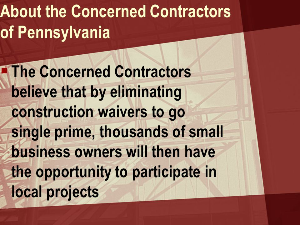 About the Concerned Contractors of Pennsylvania  The Concerned Contractors believe that by eliminating construction waivers to go single prime, thous