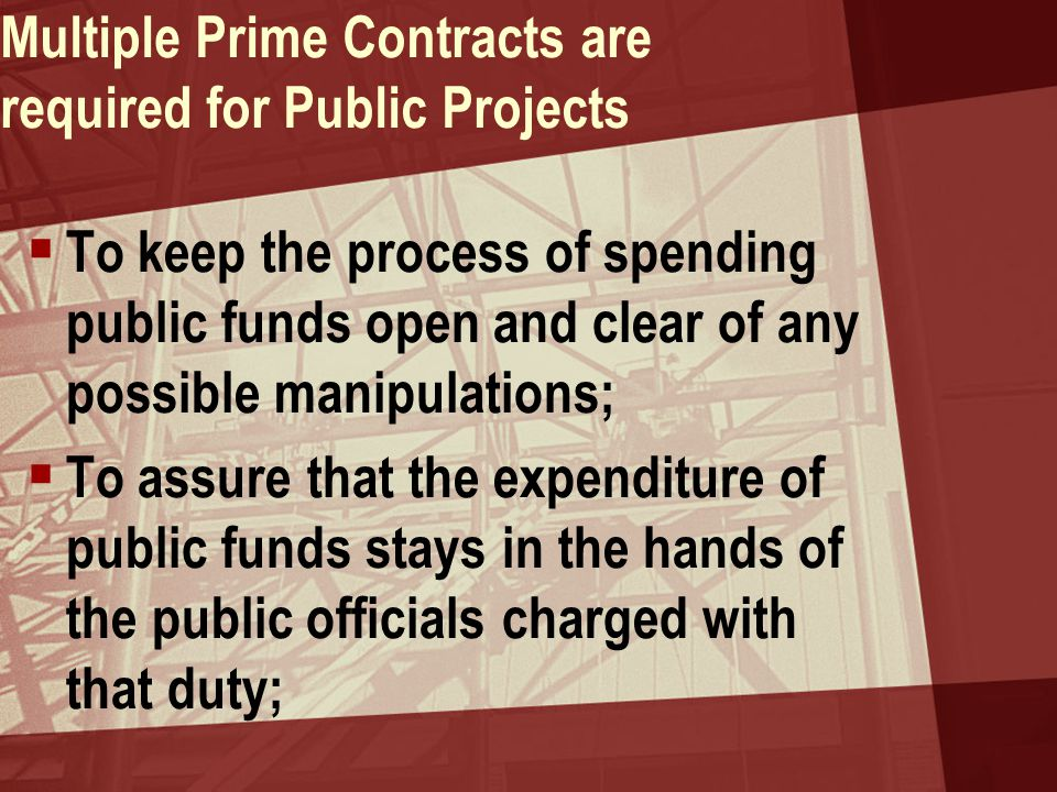 Multiple Prime Contracts are required for Public Projects  To assure that work is awarded free of personal interest, bias and prejudice;  To protect materialmen and subcontractors from the whim of a general contractor in both the award of work and payment for work done
