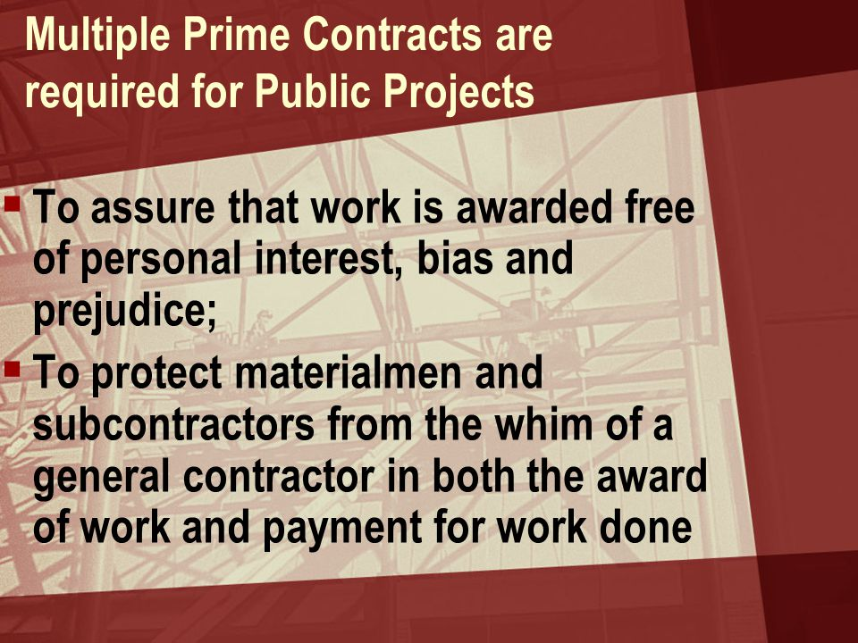 Multiple Prime Contracts are required for Public Projects  To assure that work is awarded free of personal interest, bias and prejudice;  To protect