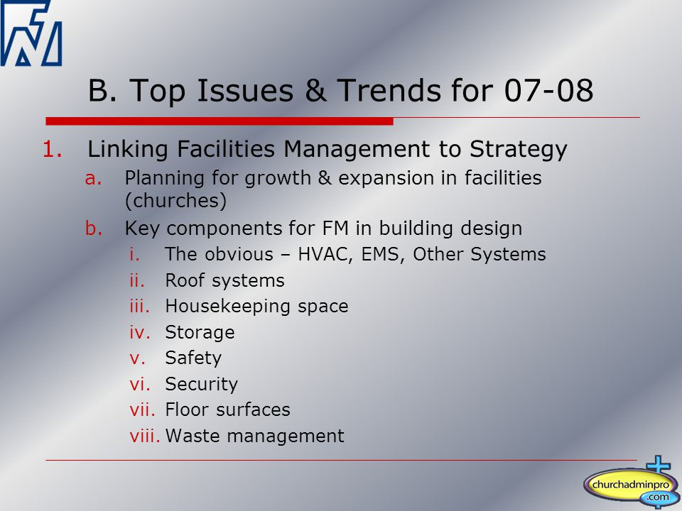 B. Top Issues & Trends for 07-08 1.Linking Facilities Management to Strategy a.Planning for growth & expansion in facilities (churches) b.Key componen