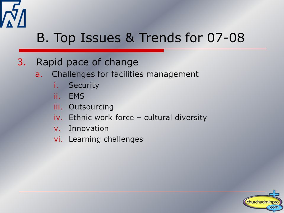 3.Rapid pace of change a.Challenges for facilities management i.Security ii.EMS iii.Outsourcing iv.Ethnic work force – cultural diversity v.Innovation vi.Learning challenges B.