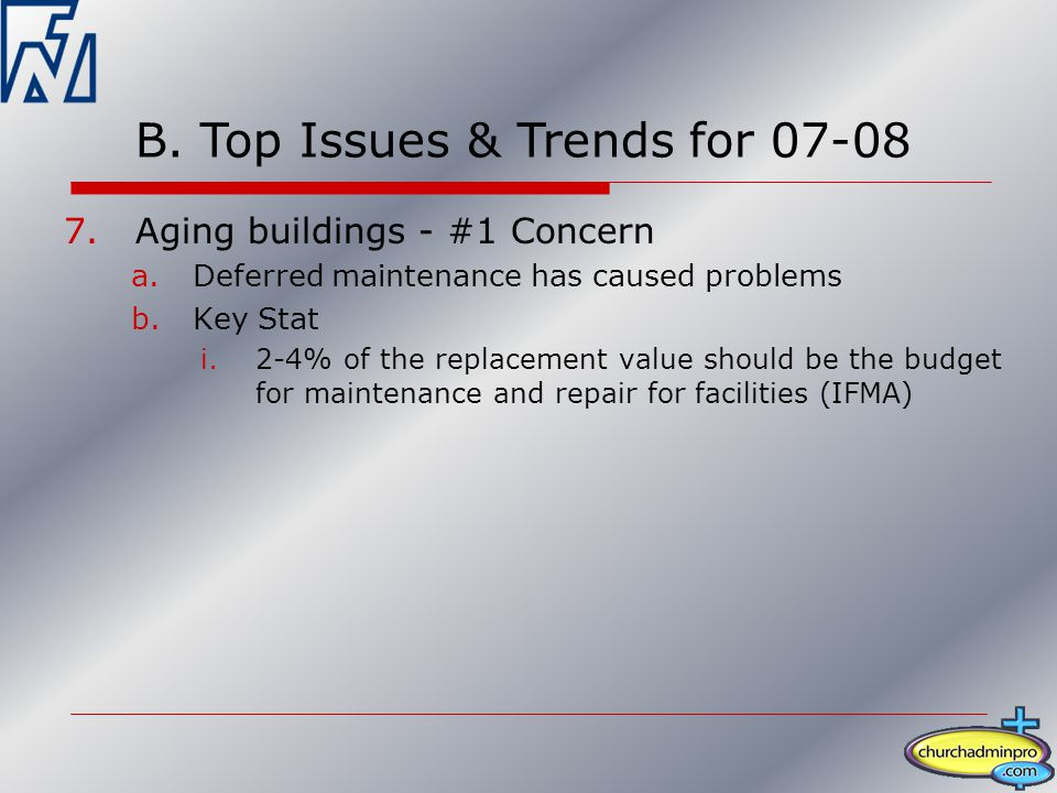 7.Aging buildings - #1 Concern a.Deferred maintenance has caused problems b.Key Stat i.2-4% of the replacement value should be the budget for maintenance and repair for facilities (IFMA) B.
