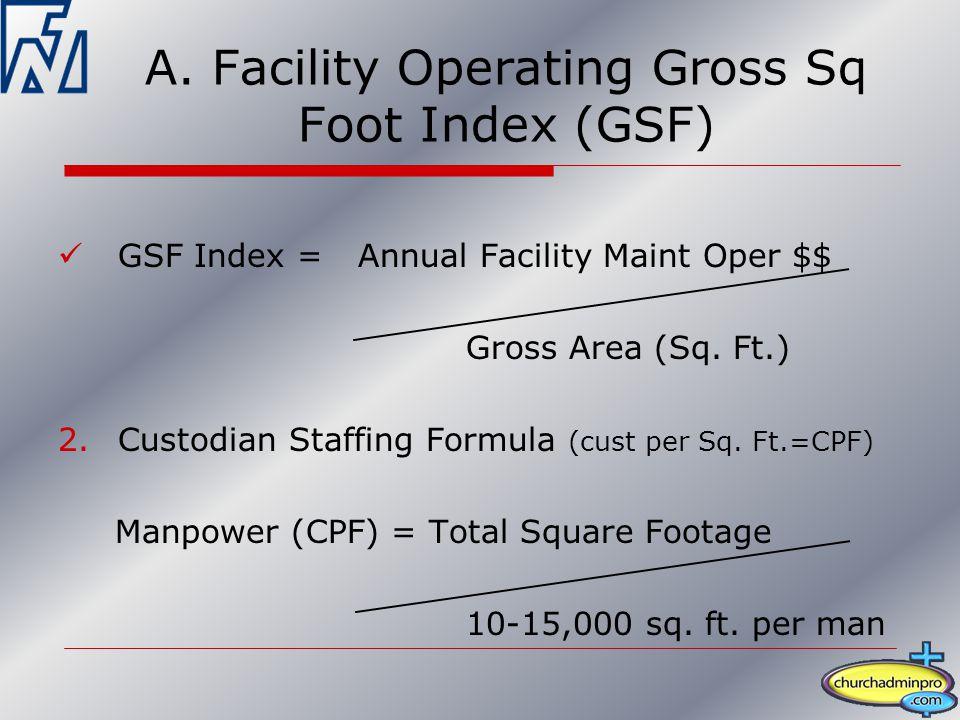 A. Facility Operating Gross Sq Foot Index (GSF) GSF Index = Annual Facility Maint Oper $$ Gross Area (Sq. Ft.) 2.Custodian Staffing Formula (cust per