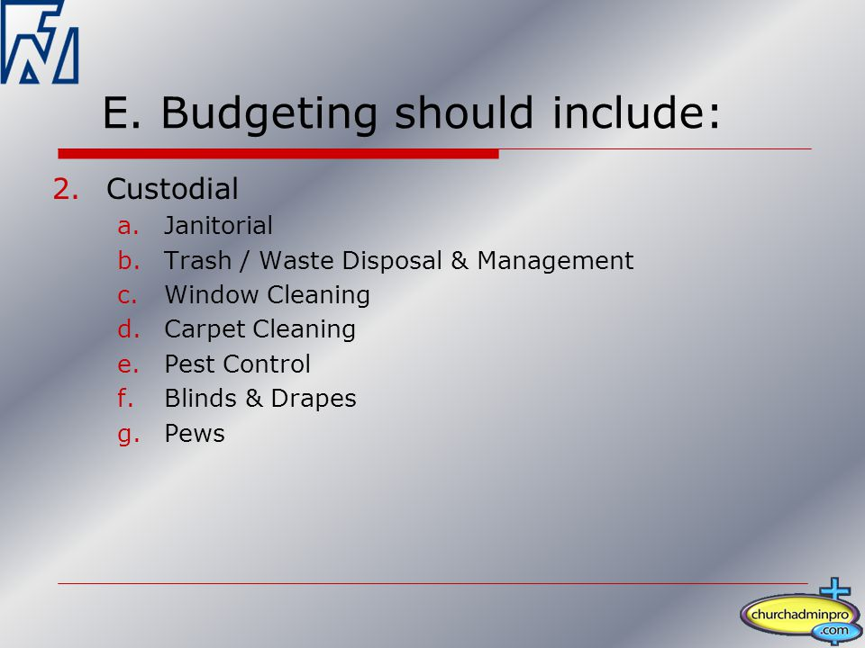 E. Budgeting should include: 2.Custodial a.Janitorial b.Trash / Waste Disposal & Management c.Window Cleaning d.Carpet Cleaning e.Pest Control f.Blind