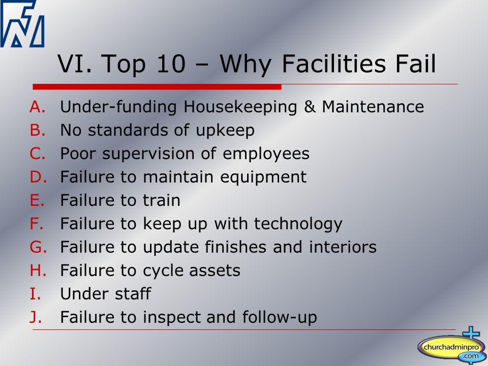 VI. Top 10 – Why Facilities Fail A.Under-funding Housekeeping & Maintenance B.No standards of upkeep C.Poor supervision of employees D.Failure to main