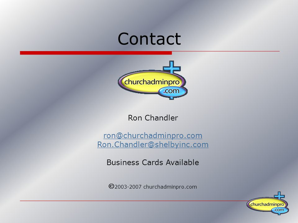 Contact Ron Chandler ron@churchadminpro.com Ron.Chandler@shelbyinc.com Business Cards Available  2003-2007 churchadminpro.com