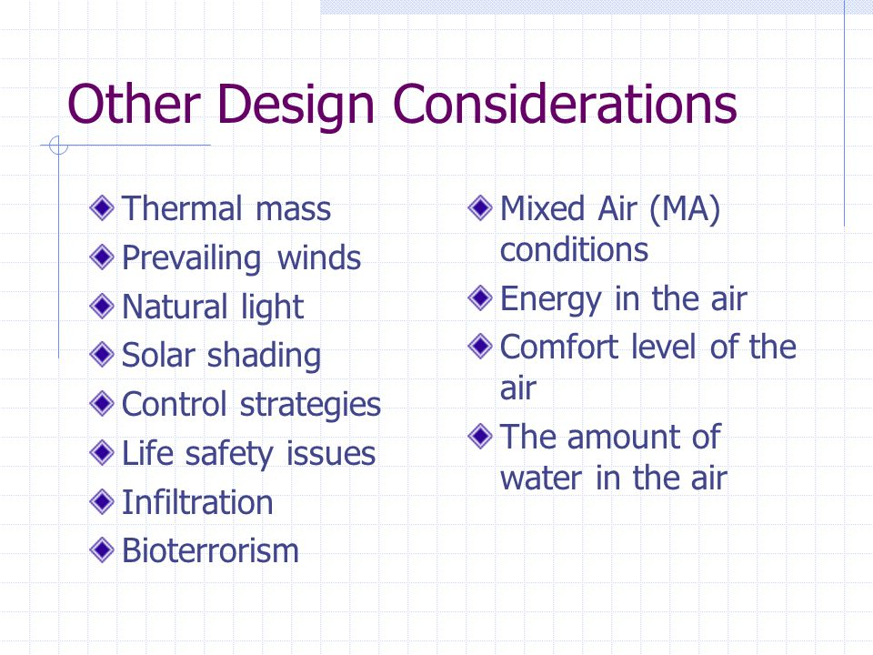Other Design Considerations Thermal mass Prevailing winds Natural light Solar shading Control strategies Life safety issues Infiltration Bioterrorism Mixed Air (MA) conditions Energy in the air Comfort level of the air The amount of water in the air