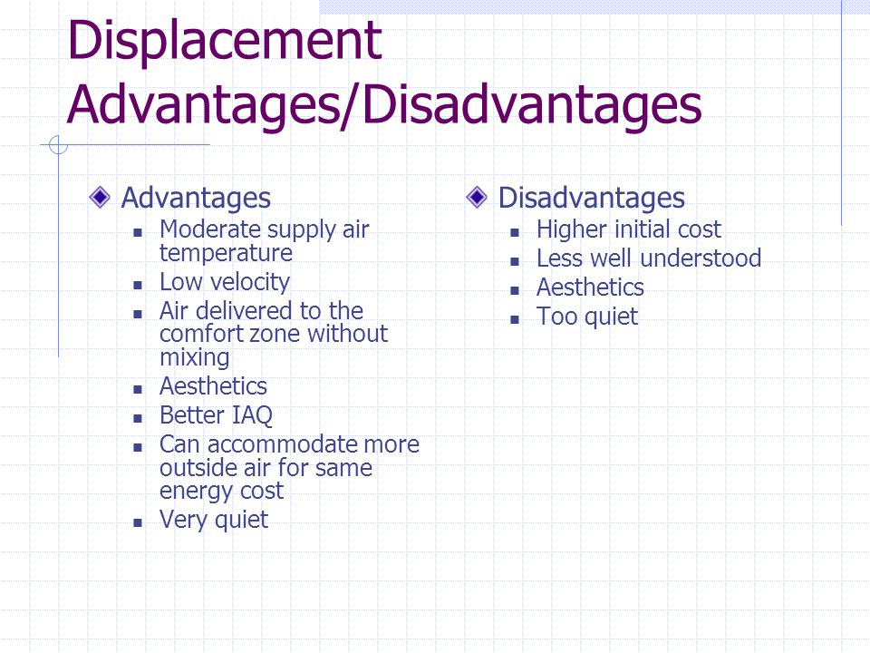 Displacement Advantages/Disadvantages Advantages Moderate supply air temperature Low velocity Air delivered to the comfort zone without mixing Aesthetics Better IAQ Can accommodate more outside air for same energy cost Very quiet Disadvantages Higher initial cost Less well understood Aesthetics Too quiet