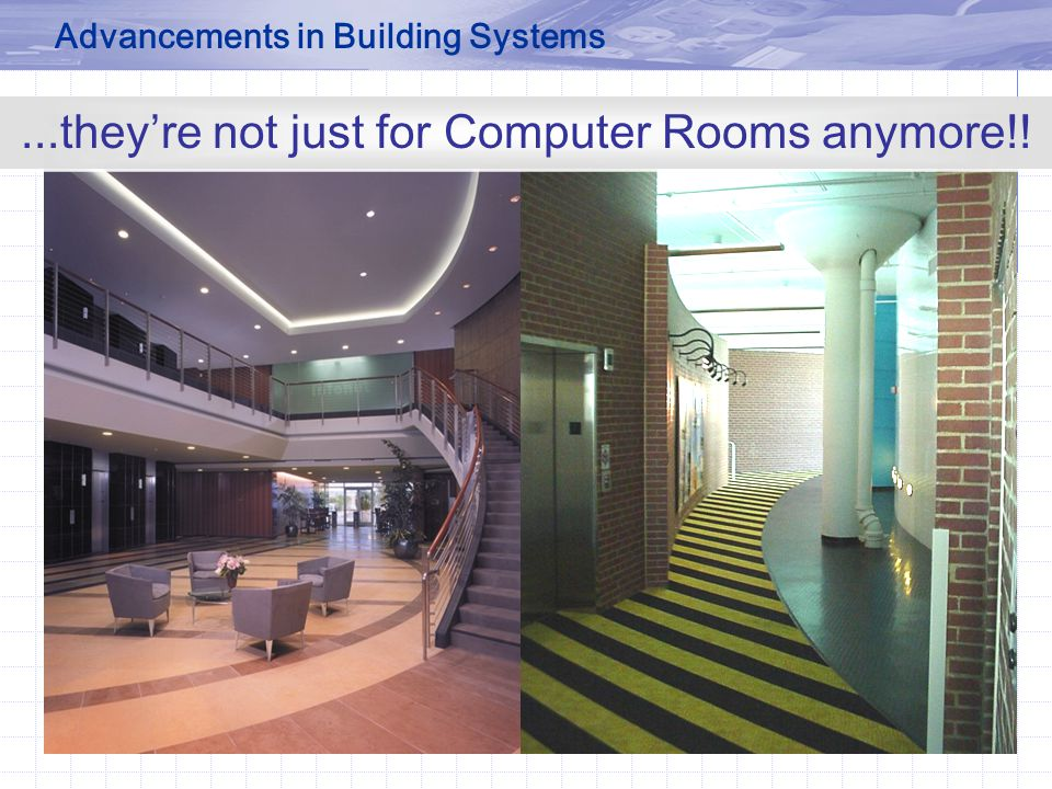 ...they're not just for Computer Rooms anymore!! Advancements in Building Systems