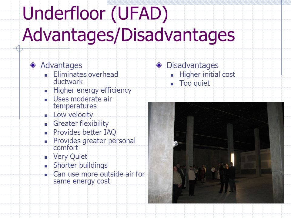 Underfloor (UFAD) Advantages/Disadvantages Advantages Eliminates overhead ductwork Higher energy efficiency Uses moderate air temperatures Low velocity Greater flexibility Provides better IAQ Provides greater personal comfort Very Quiet Shorter buildings Can use more outside air for same energy cost Disadvantages Higher initial cost Too quiet