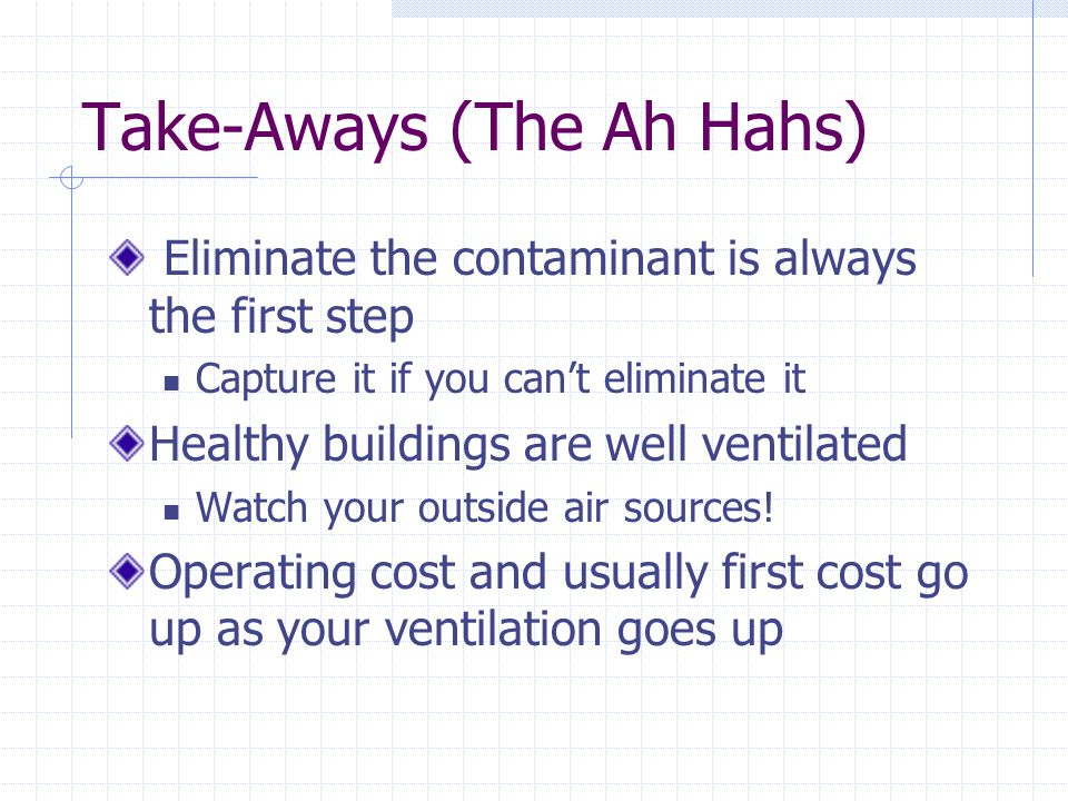 Take-Aways (The Ah Hahs) Eliminate the contaminant is always the first step Capture it if you can't eliminate it Healthy buildings are well ventilated Watch your outside air sources.