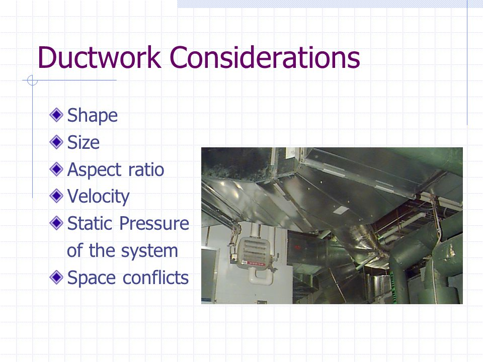 Ductwork Considerations Shape Size Aspect ratio Velocity Static Pressure of the system Space conflicts