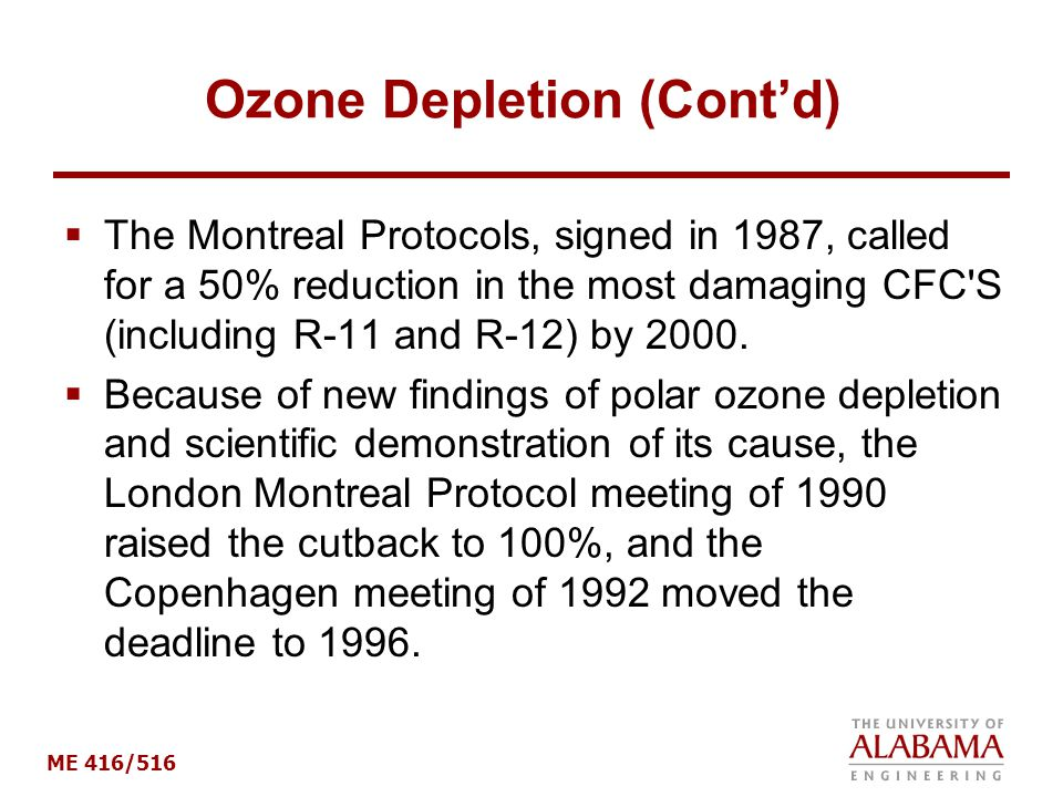 ME 416/516 Ozone Depletion (Cont'd)  The Montreal Protocols, signed in 1987, called for a 50% reduction in the most damaging CFC S (including R-11 and R-12) by 2000.