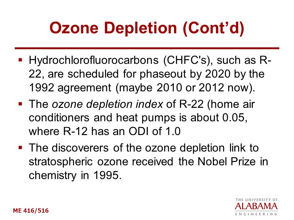 ME 416/516 Ozone Depletion (Cont'd)  Hydrochlorofluorocarbons (CHFC s), such as R- 22, are scheduled for phaseout by 2020 by the 1992 agreement (maybe 2010 or 2012 now).
