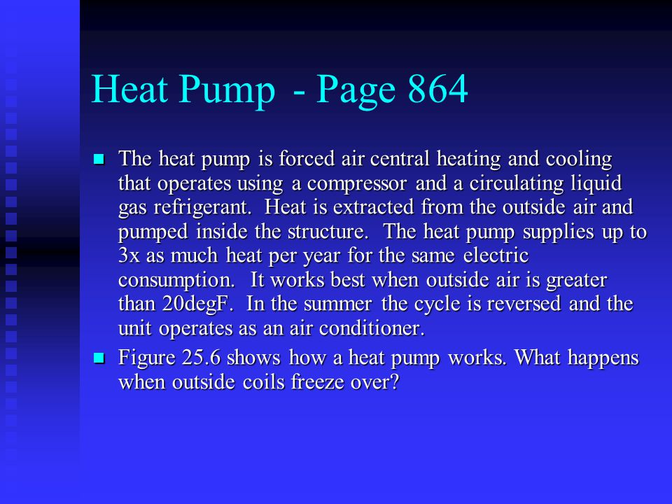 Heat Pump- Page 864 The heat pump is forced air central heating and cooling that operates using a compressor and a circulating liquid gas refrigerant.