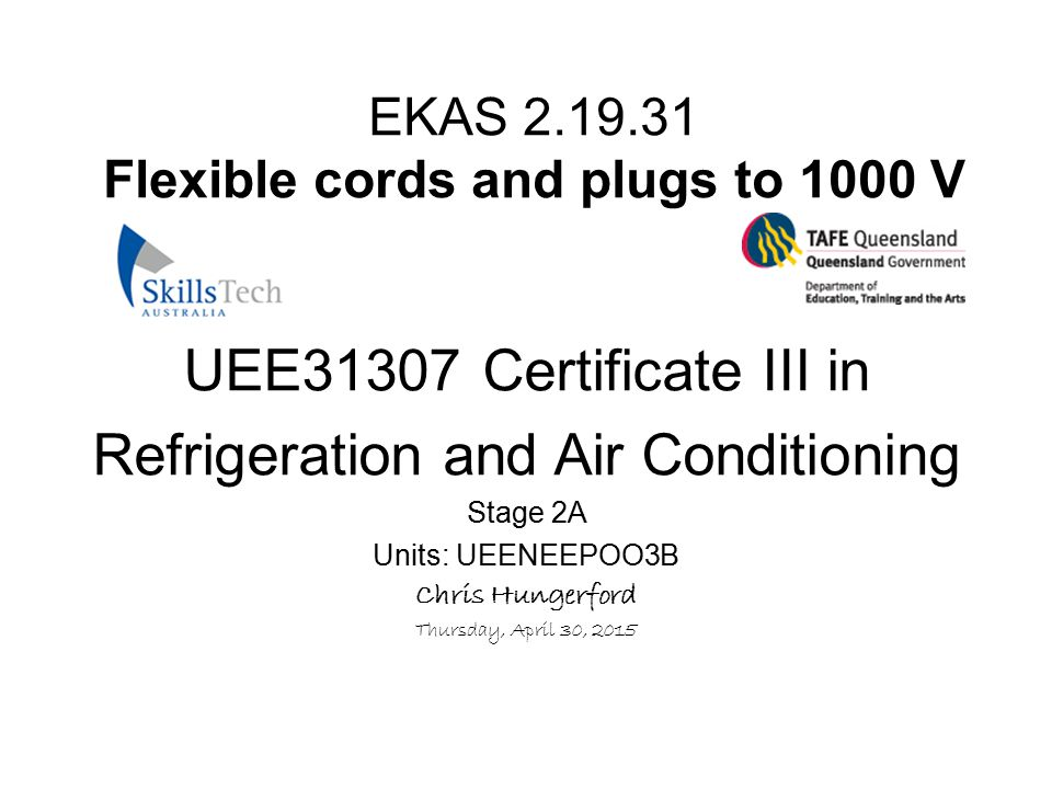 EKAS 2.19.31 Flexible cords and plugs to 1000 V UEE31307 Certificate III in Refrigeration and Air Conditioning Stage 2A Units: UEENEEPOO3B Chris Hunge